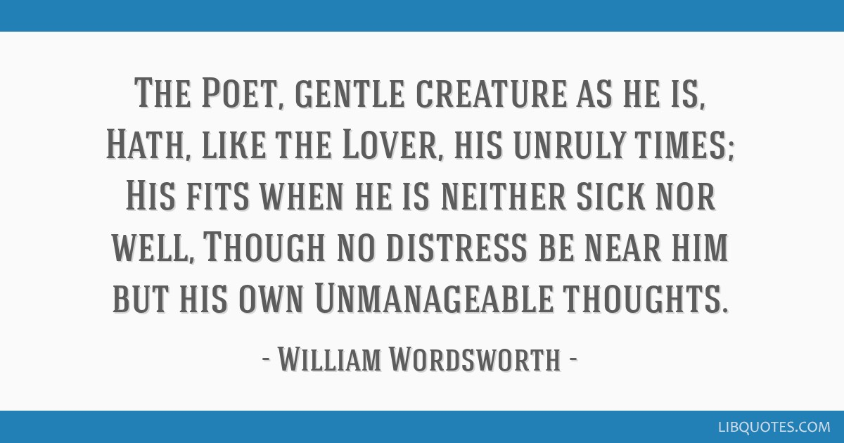 The Poet, gentle creature as he is, Hath, like the Lover, his unruly times; His fits when he is neither sick nor well, Though no distress be near him ...