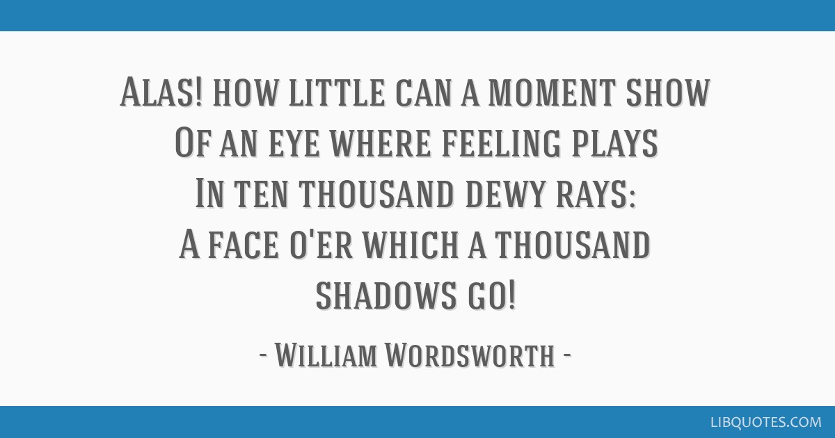 Alas! how little can a moment show Of an eye where feeling plays In ten thousand dewy rays: A face o'er which a thousand shadows go!