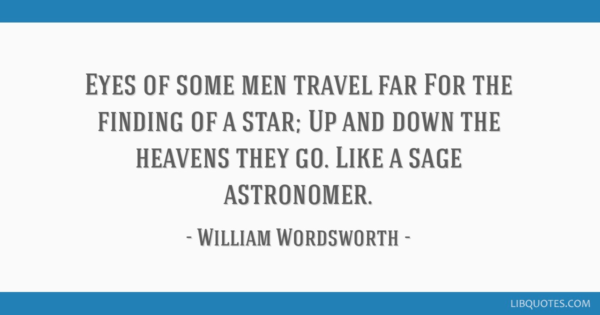 Eyes of some men travel far For the finding of a star; Up and down the heavens they go. Like a sage astronomer.
