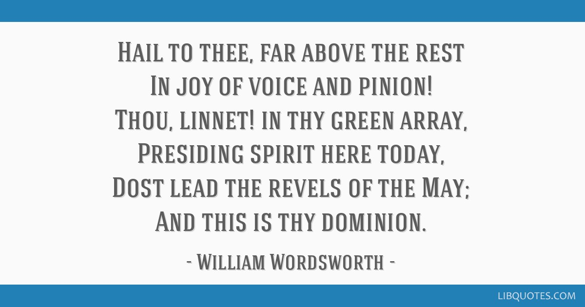 Hail to thee, far above the rest In joy of voice and pinion! Thou, linnet! in thy green array, Presiding spirit here today, Dost lead the revels of...