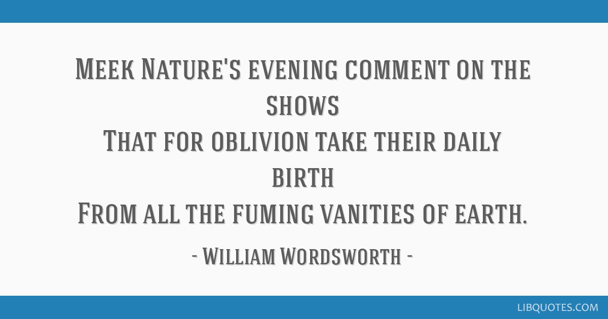 Meek Nature's evening comment on the shows That for oblivion take their daily birth From all the fuming vanities of earth.