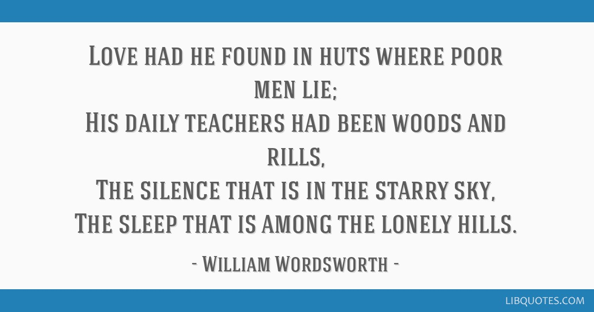 Love had he found in huts where poor men lie; His daily teachers had been woods and rills, The silence that is in the starry sky, The sleep that is...