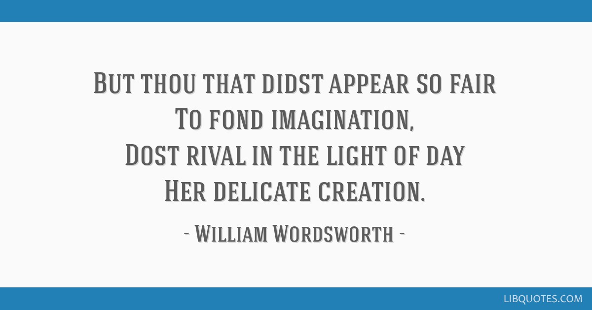 But thou that didst appear so fair To fond imagination, Dost rival in the light of day Her delicate creation.