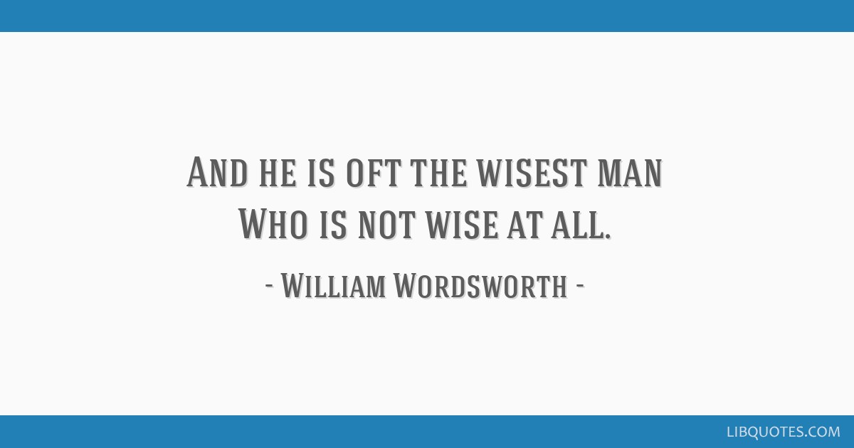 And he is oft the wisest man Who is not wise at all.