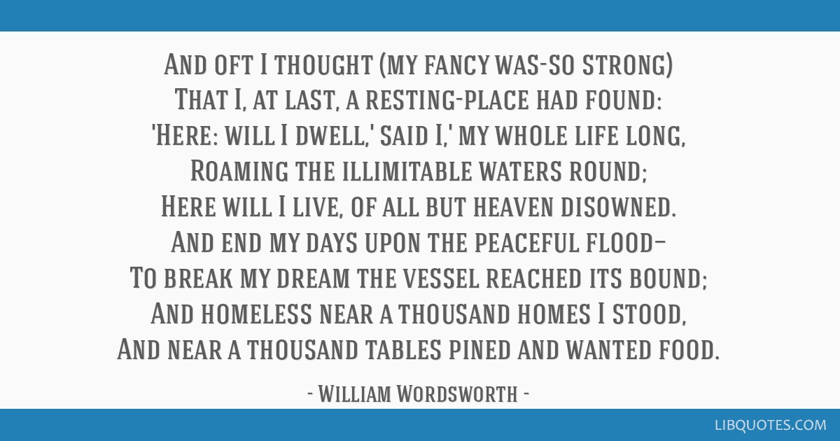 And oft I thought (my fancy was-so strong) That I, at last, a resting-place had found: 'Here: will I dwell,' said I,' my whole life long, Roaming the ...