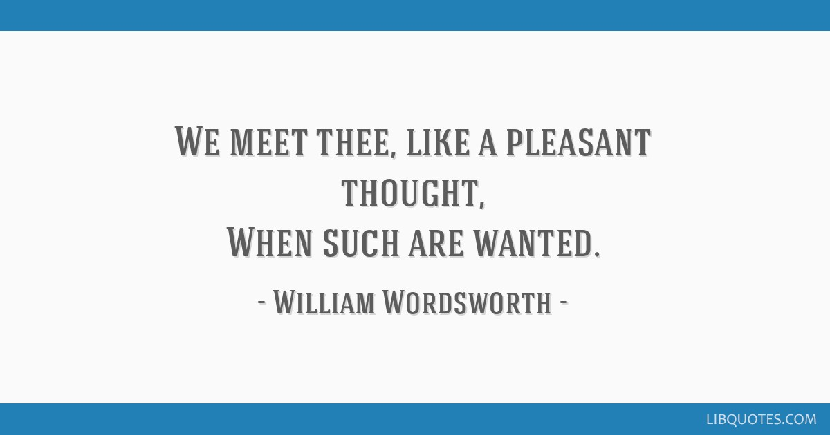 We meet thee, like a pleasant thought, When such are wanted.