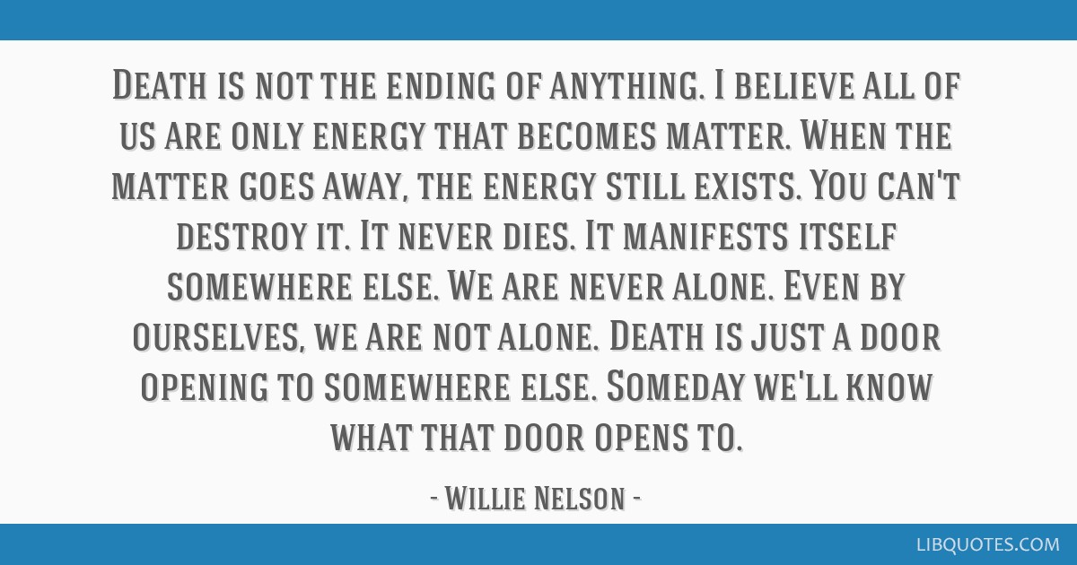 Death is not the ending of anything. I believe all of us are only energy that becomes matter. When the matter goes away, the energy still exists. You ...