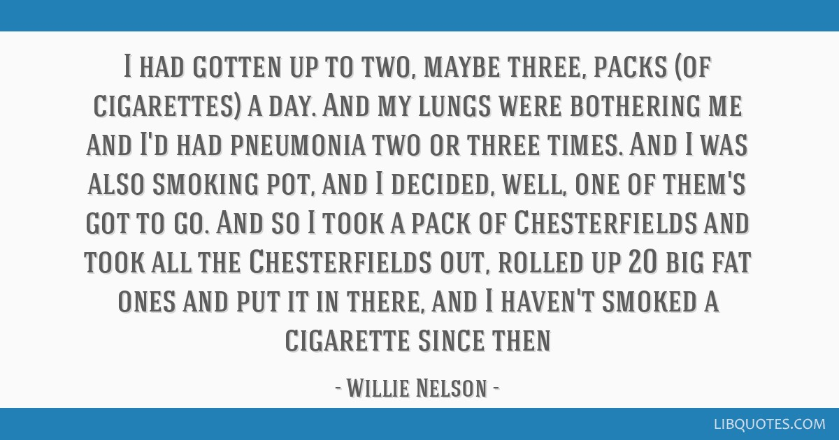 I had gotten up to two, maybe three, packs (of cigarettes) a day. And my lungs were bothering me and I'd had pneumonia two or three times. And I was...