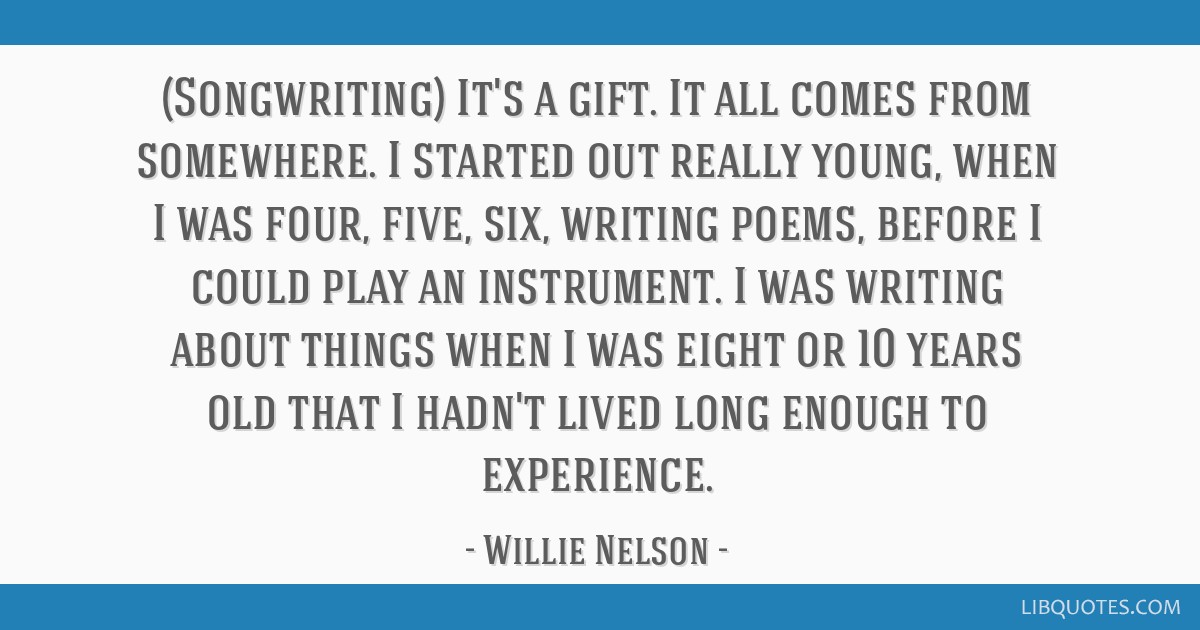 (Songwriting) It's a gift. It all comes from somewhere. I started out really young, when I was four, five, six, writing poems, before I could play an ...