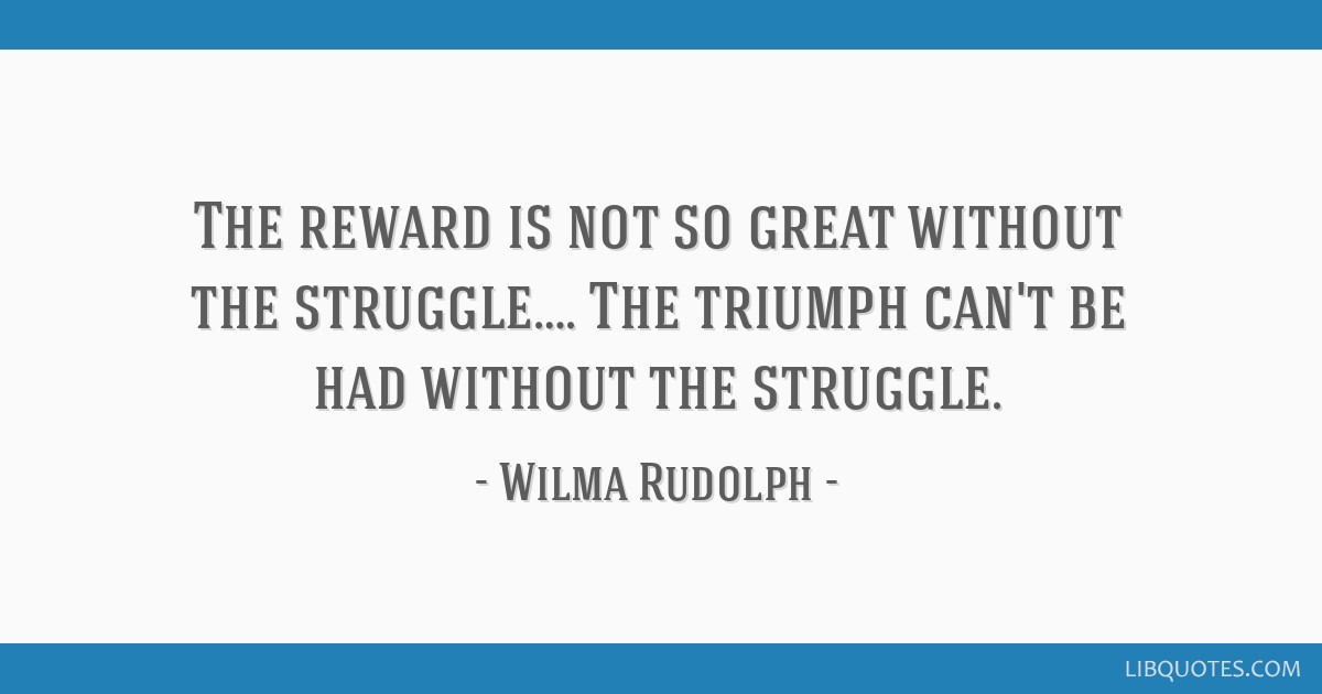 The Reward Is Not So Great Without The Struggle The Triumph Cant