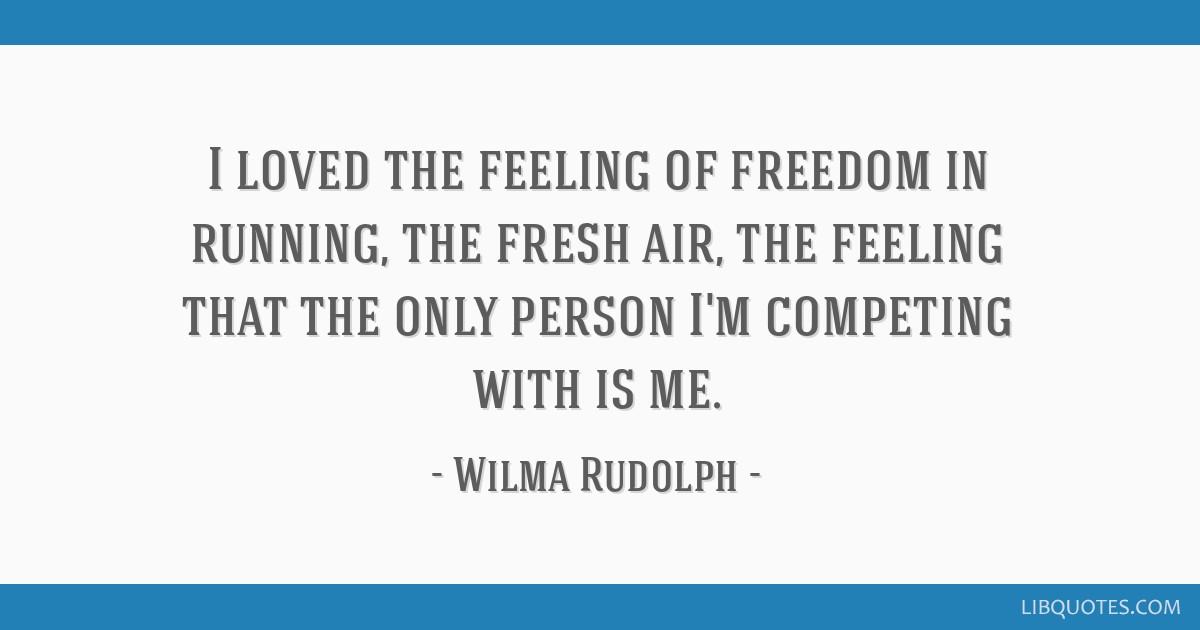 I loved the feeling of freedom in running, the fresh air, the feeling that the only person I'm competing with is me.