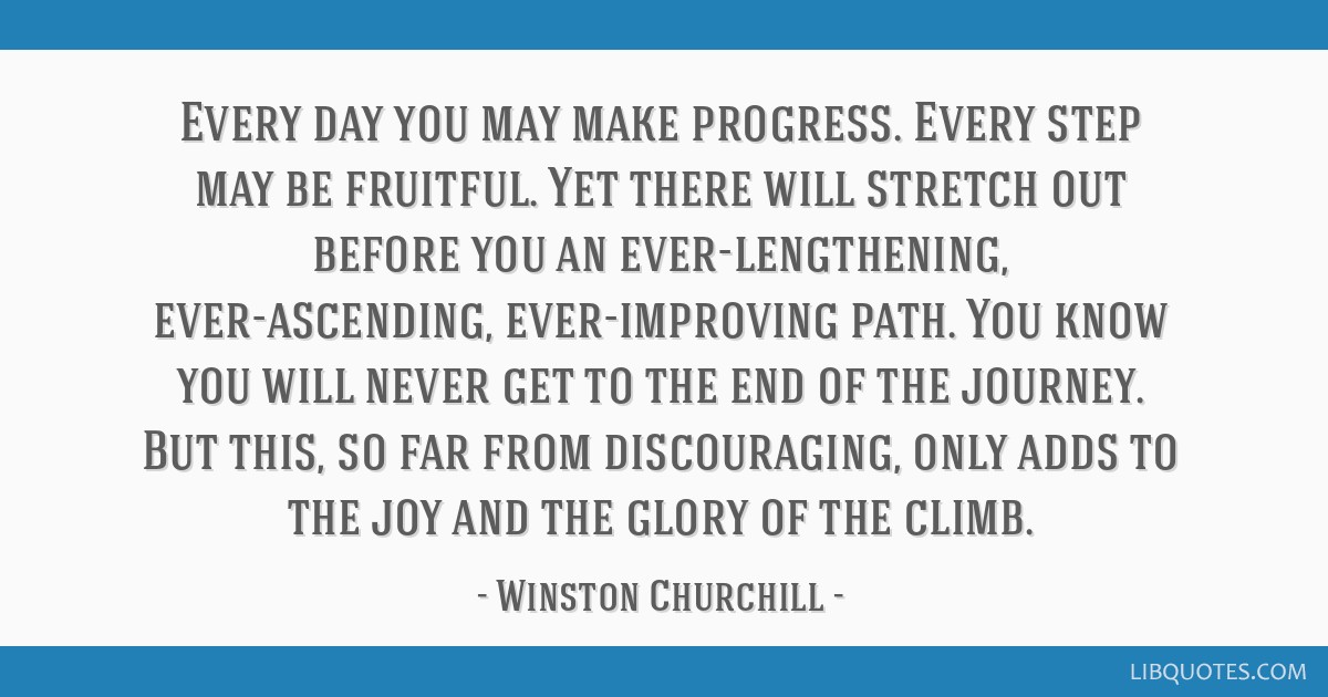 Every day you may make progress. Every step may be fruitful. Yet there will stretch out before you an ever-lengthening, ever-ascending,...