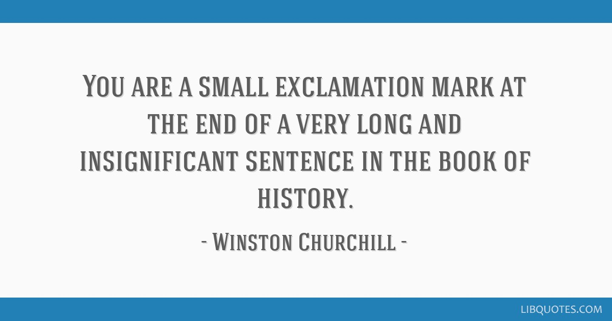 You are a small exclamation mark at the end of a very long and insignificant sentence in the book of history.