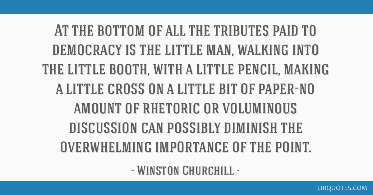 At the bottom of all the tributes paid to democracy is the little man, walking into the little booth, with a little pencil, making a little cross on...