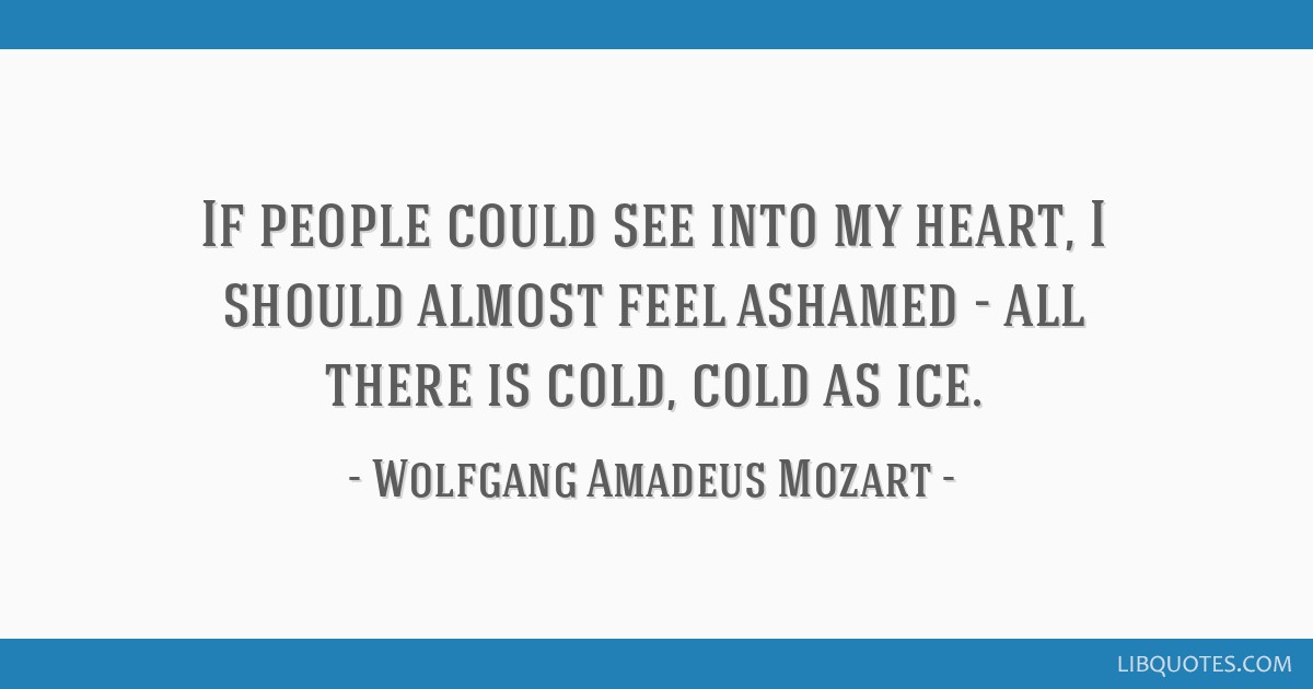 If people could see into my heart, I should almost feel ashamed - all there is cold, cold as ice.