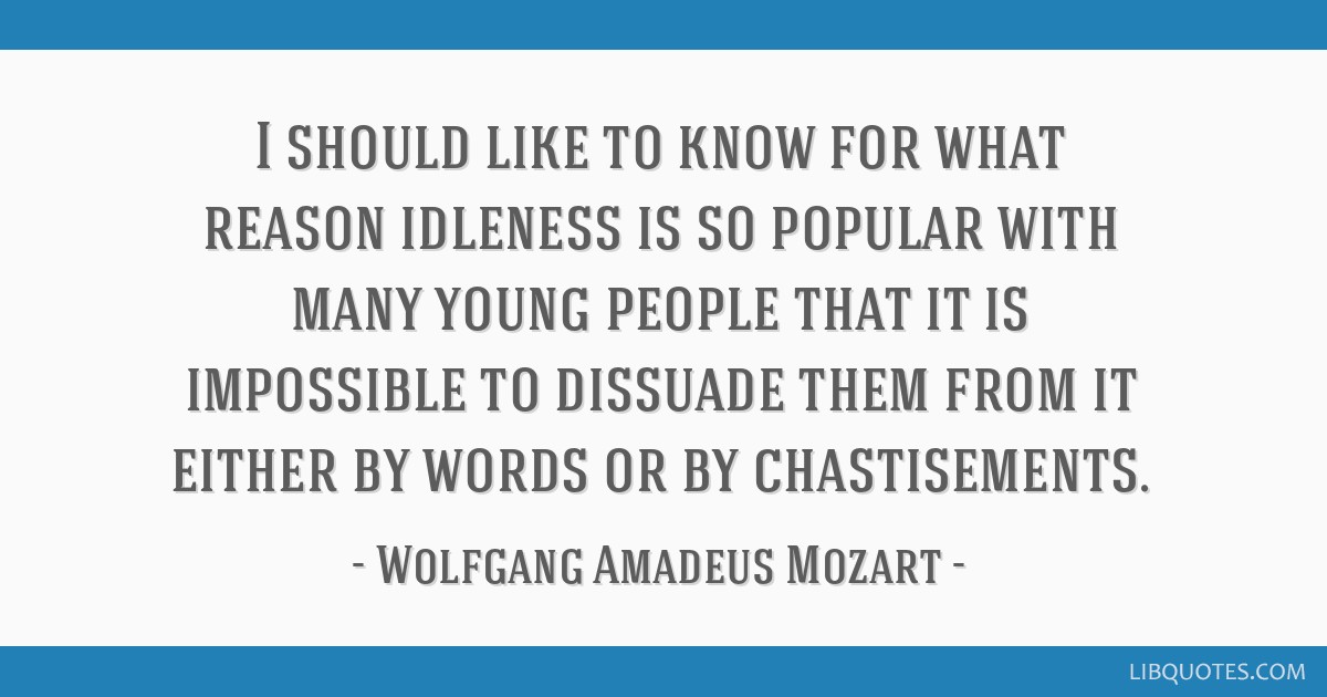 I should like to know for what reason idleness is so popular with many young people that it is impossible to dissuade them from it either by words or ...