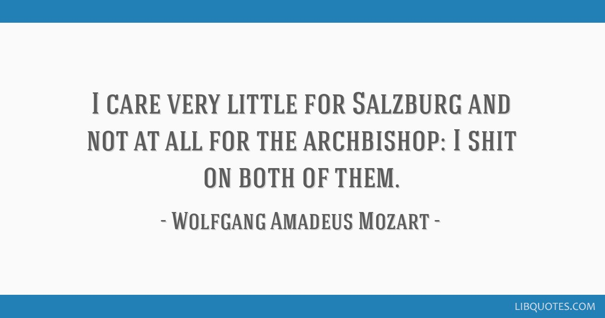 I care very little for Salzburg and not at all for the archbishop: I shit on both of them.