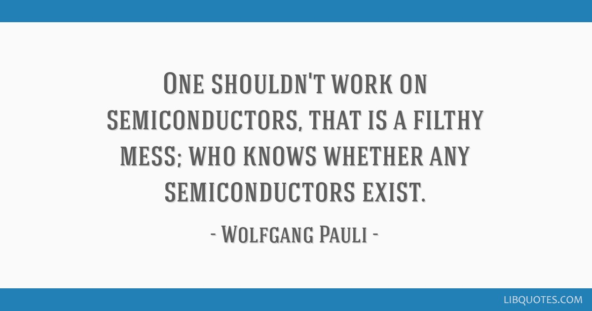 One shouldn't work on semiconductors, that is a filthy mess; who knows whether any semiconductors exist.