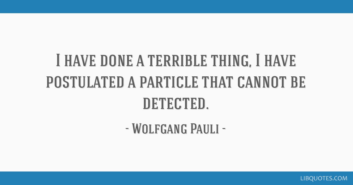 I have done a terrible thing, I have postulated a particle that cannot be detected.