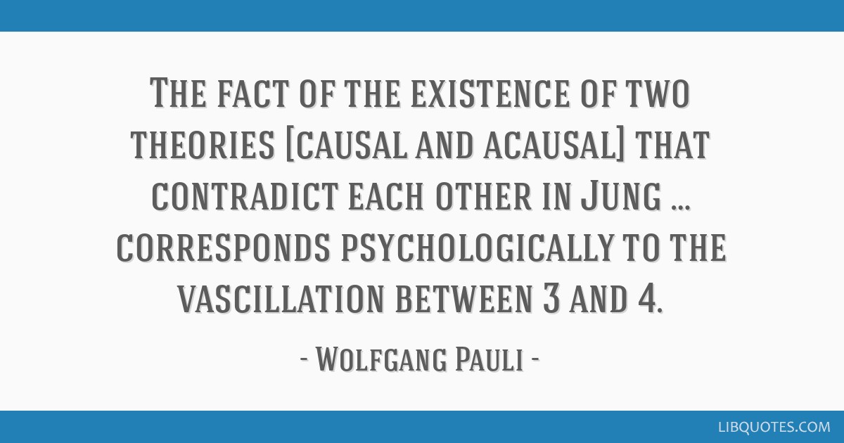 The fact of the existence of two theories [causal and acausal] that contradict each other in Jung … corresponds psychologically to the vascillation ...