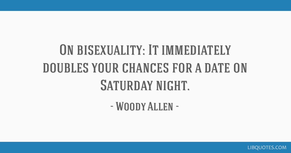 On bisexuality: It immediately doubles your chances for a date on Saturday night.