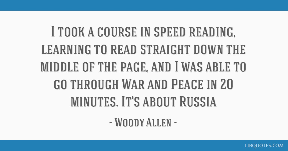 I took a course in speed reading, learning to read straight down the middle of the page, and I was able to go through War and Peace in 20 minutes....