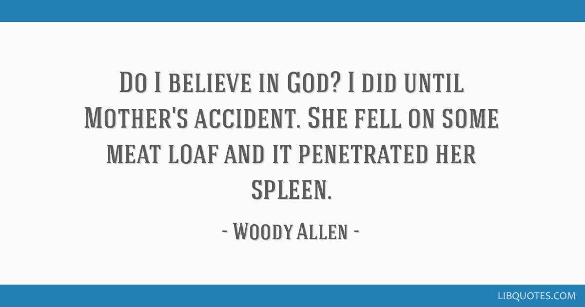 Do I believe in God? I did until Mother's accident. She fell on some meat loaf and it penetrated her spleen.