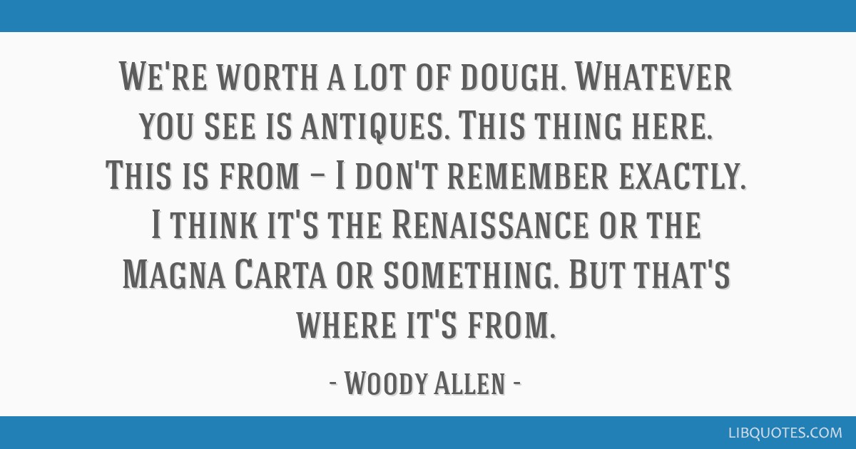 We're worth a lot of dough. Whatever you see is antiques. This thing here. This is from — I don't remember exactly. I think it's the Renaissance or ...