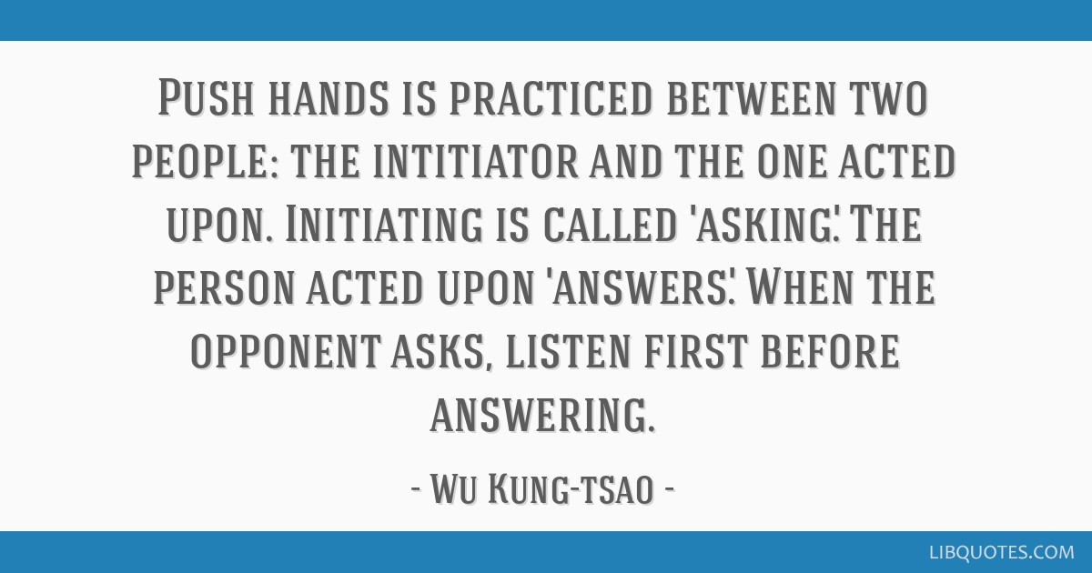Push hands is practiced between two people: the intitiator and the one acted upon. Initiating is called 'asking'. The person acted upon 'answers'....