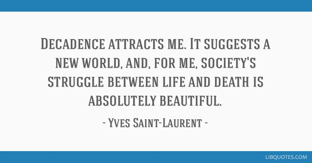 Decadence attracts me. It suggests a new world, and, for me, society's struggle between life and death is absolutely beautiful.