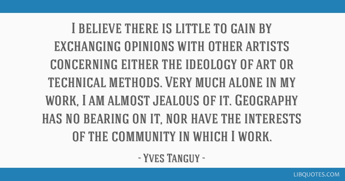 I believe there is little to gain by exchanging opinions with other artists concerning either the ideology of art or technical methods. Very much...