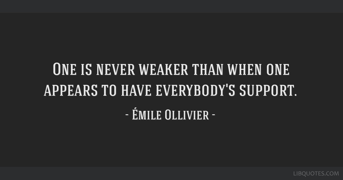 One is never weaker than when one appears to have everybody's support.