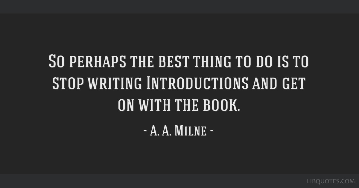 So perhaps the best thing to do is to stop writing Introductions and get on with the book.