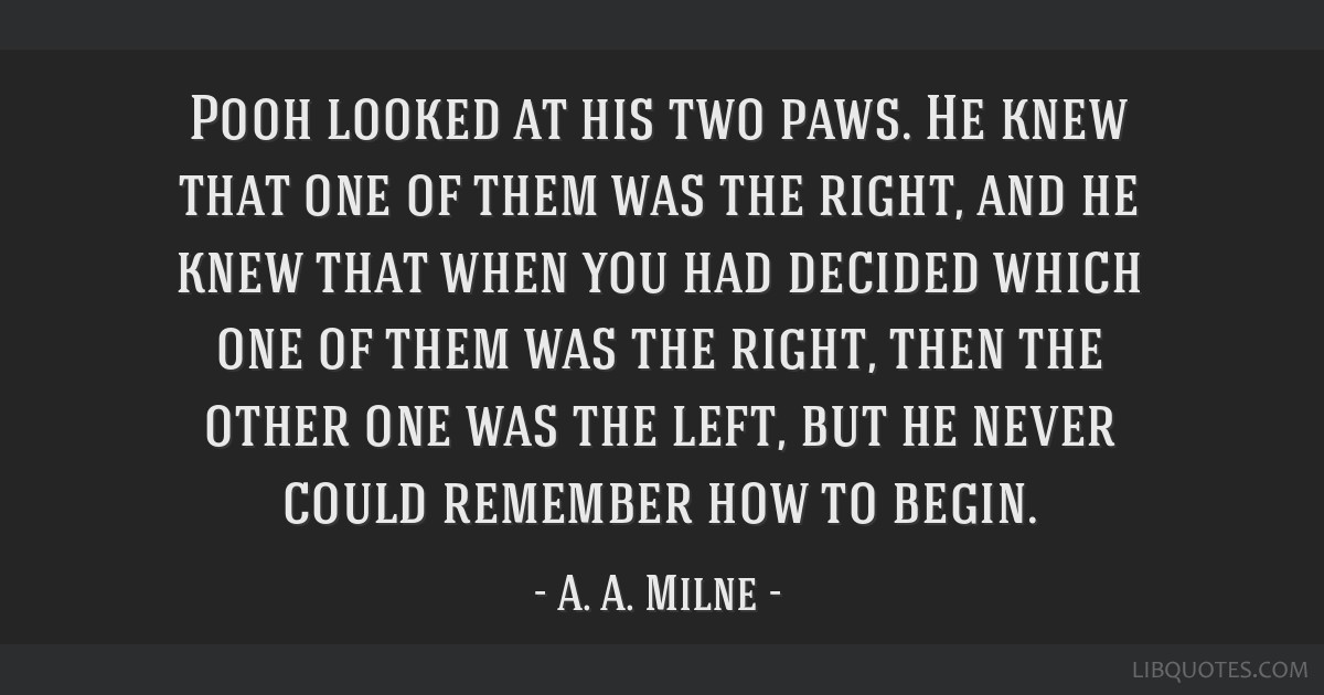 Pooh looked at his two paws. He knew that one of them was the right, and he knew that when you had decided which one of them was the right, then the...