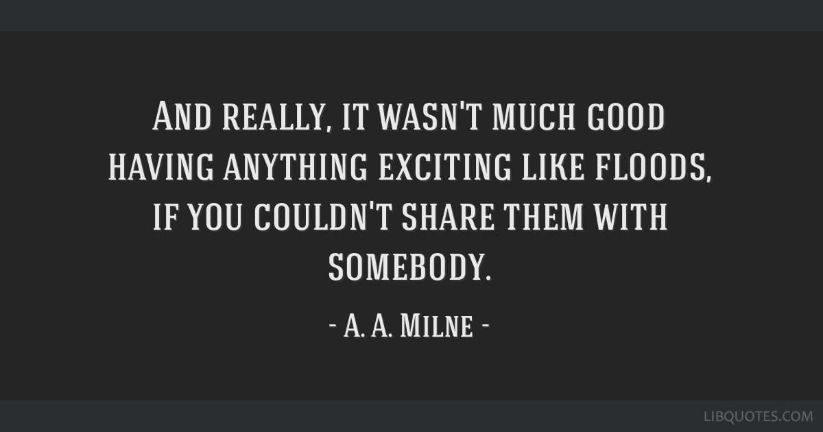 And really, it wasn't much good having anything exciting like floods, if you couldn't share them with somebody.