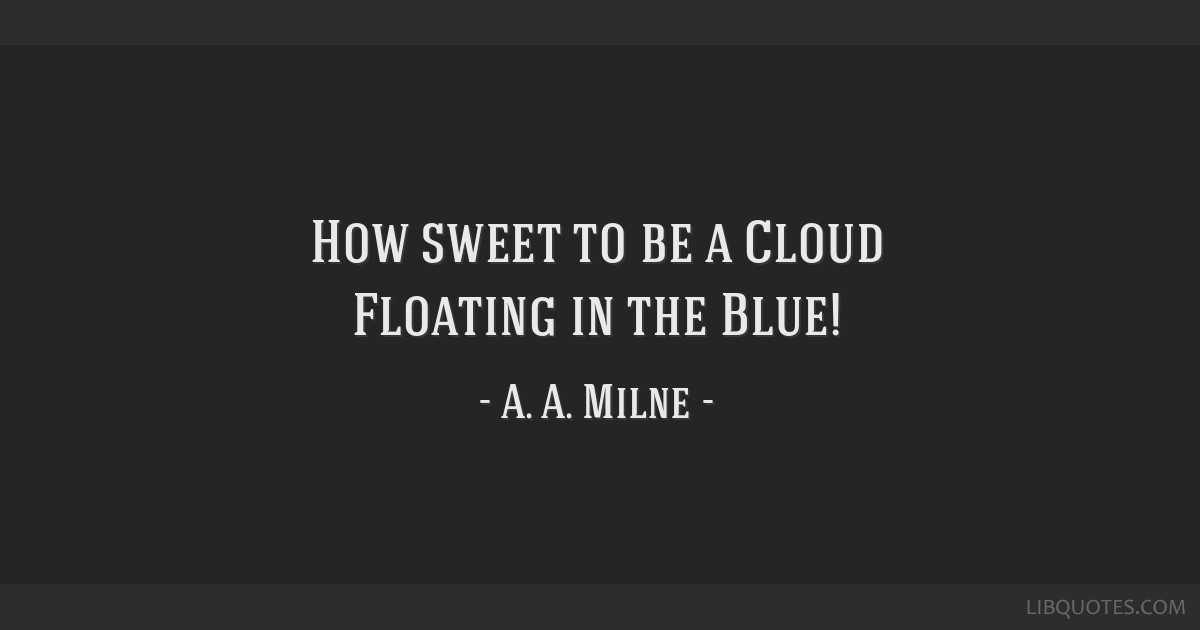 How sweet to be a Cloud Floating in the Blue!