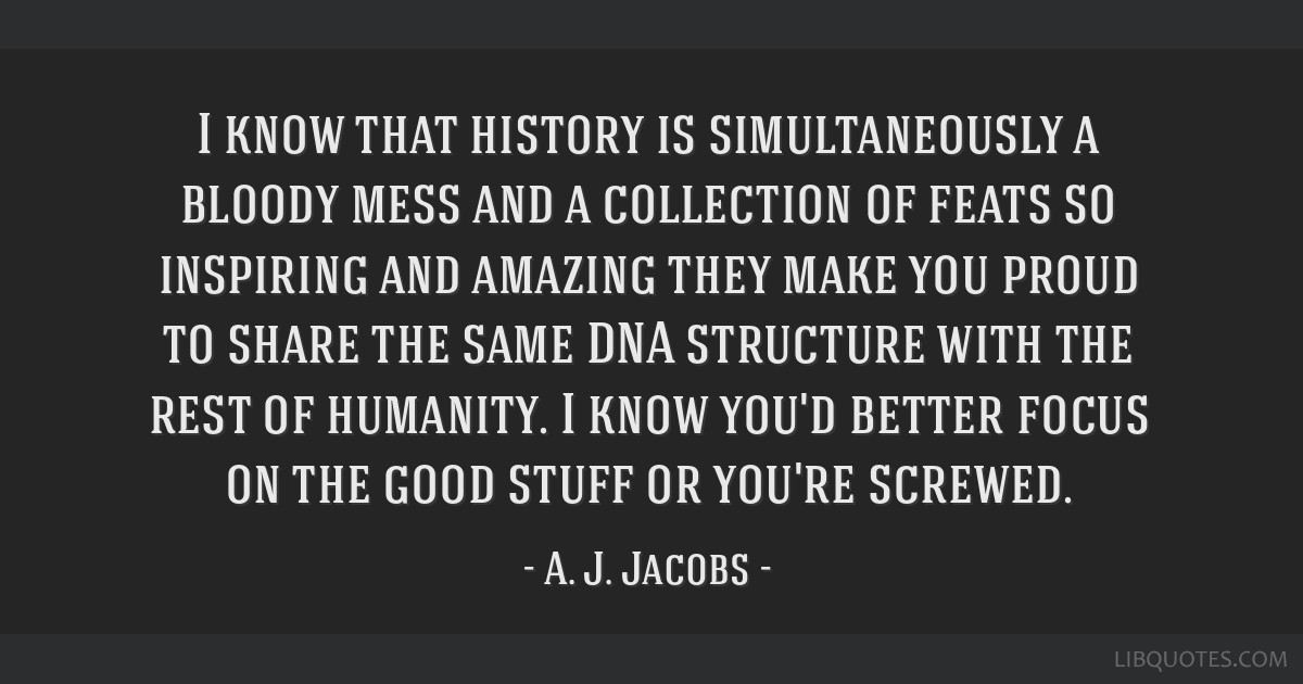 I know that history is simultaneously a bloody mess and a collection of feats so inspiring and amazing they make you proud to share the same DNA...