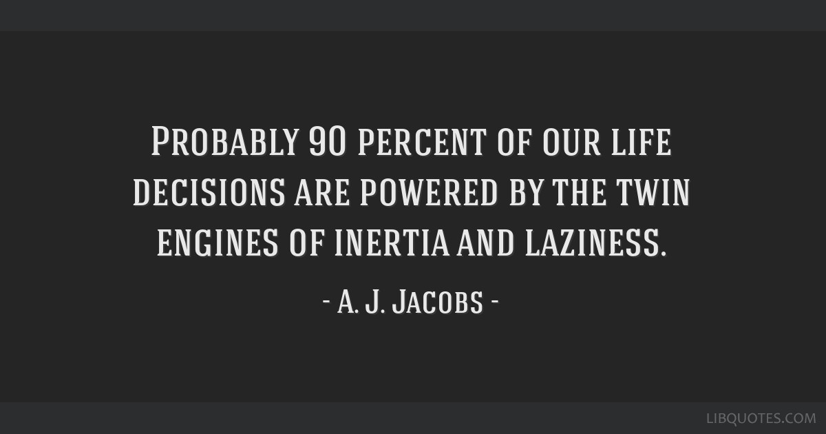 Probably 90 percent of our life decisions are powered by the twin engines of inertia and laziness.