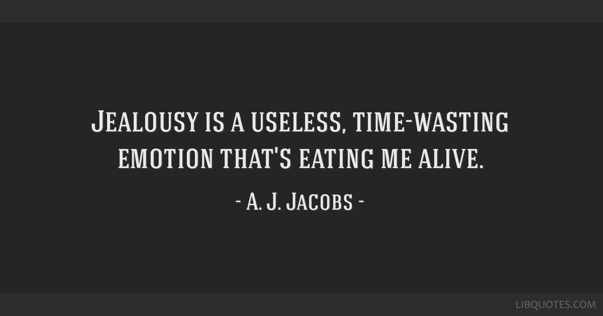 Jealousy is a useless, time-wasting emotion that's eating me alive.