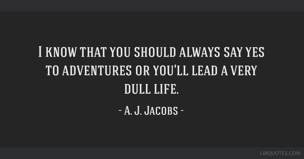 I know that you should always say yes to adventures or you'll lead a very dull life.