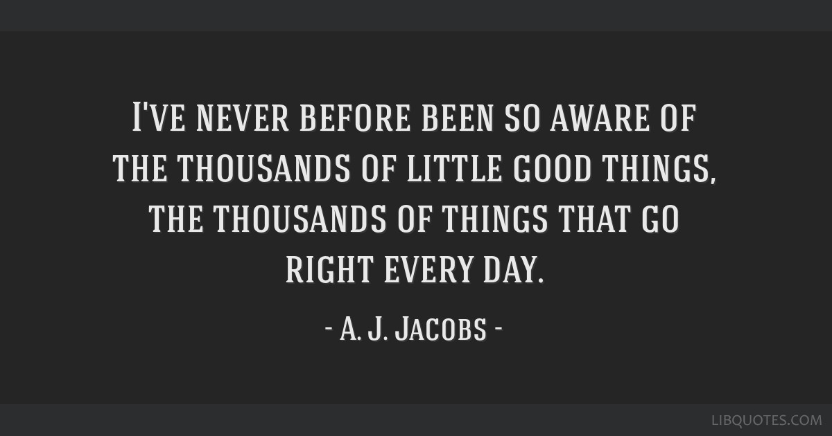 I've never before been so aware of the thousands of little good things, the thousands of things that go right every day.