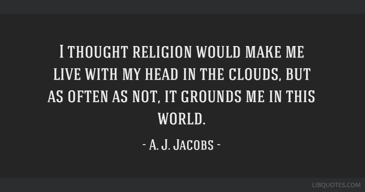 I thought religion would make me live with my head in the clouds, but as often as not, it grounds me in this world.