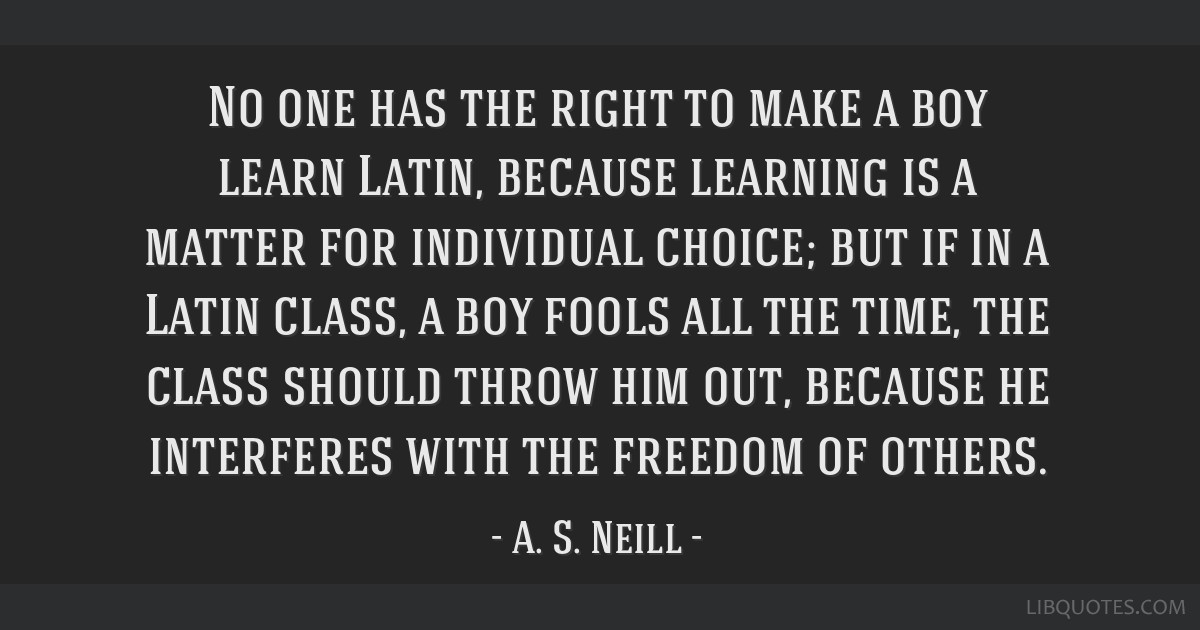 No one has the right to make a boy learn Latin, because learning is a matter for individual choice; but if in a Latin class, a boy fools all the...