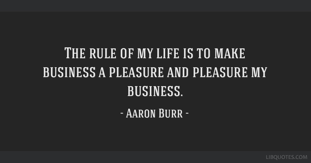 The rule of my life is to make business a pleasure and pleasure my business.