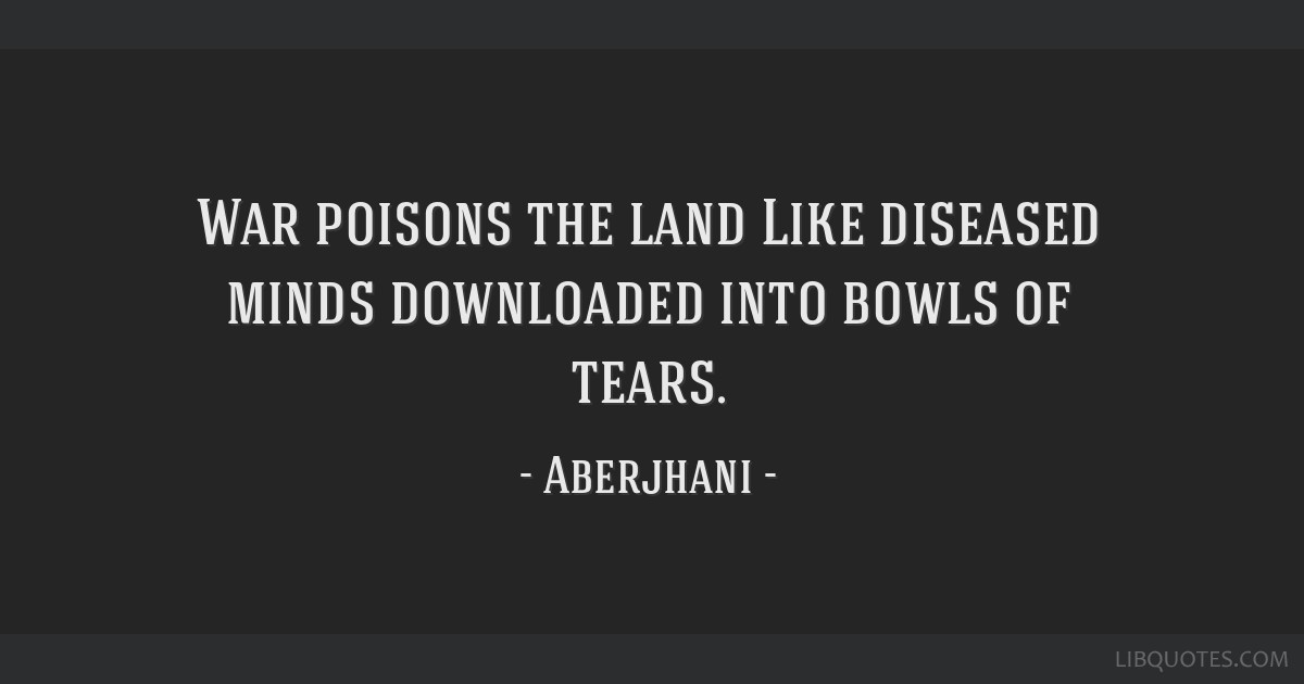 War poisons the land Like diseased minds downloaded/ into bowls of tears.