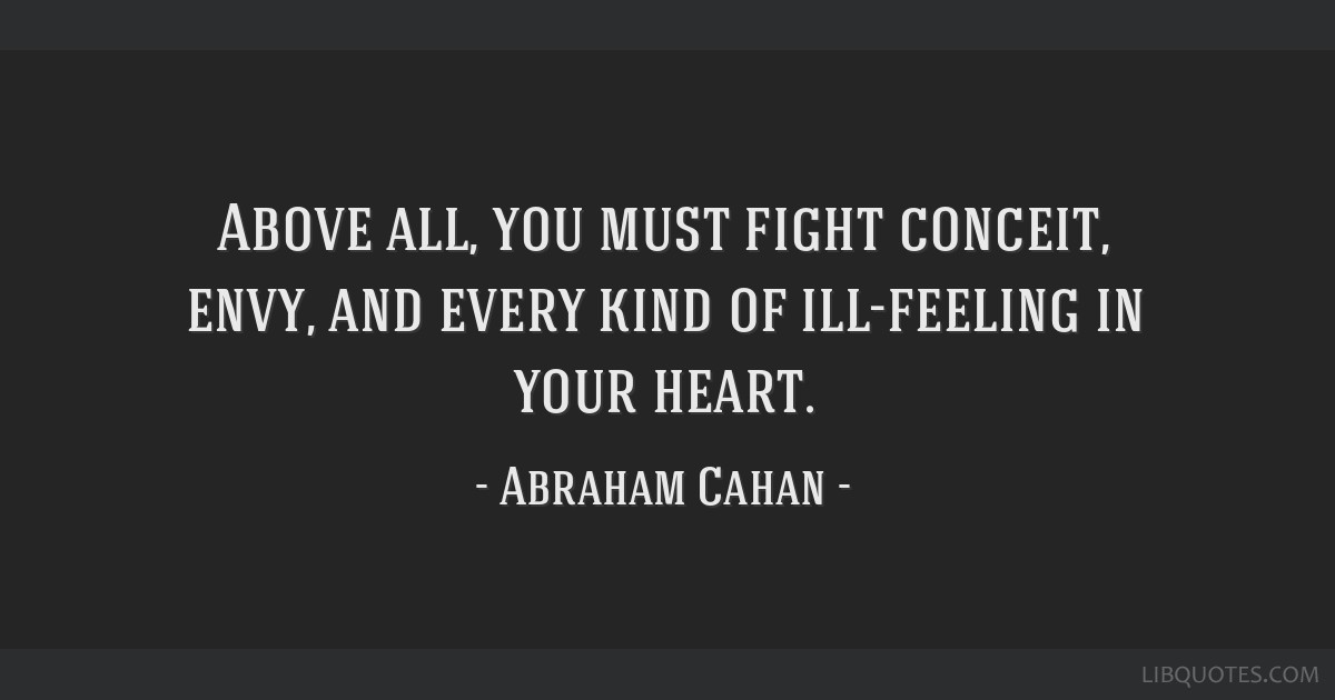 Above all, you must fight conceit, envy, and every kind of ill-feeling in your heart.