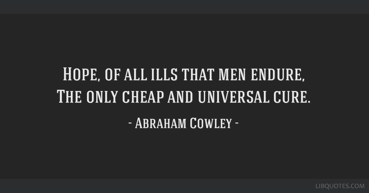 Hope, of all ills that men endure, The only cheap and universal cure.