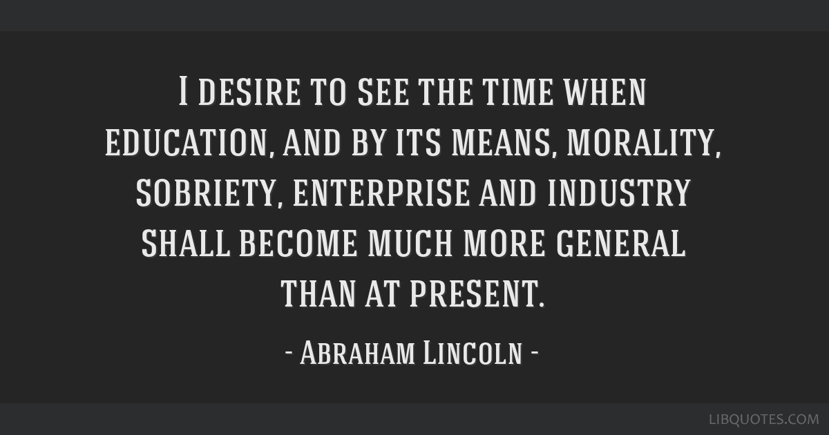 I desire to see the time when education, and by its means, morality, sobriety, enterprise and industry shall become much more general than at present.