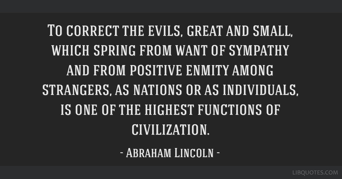 To correct the evils, great and small, which spring from want of sympathy and from positive enmity among strangers, as nations or as individuals, is...