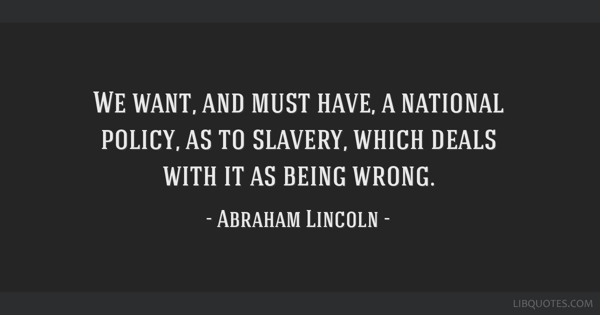 We want, and must have, a national policy, as to slavery, which deals with it as being wrong.